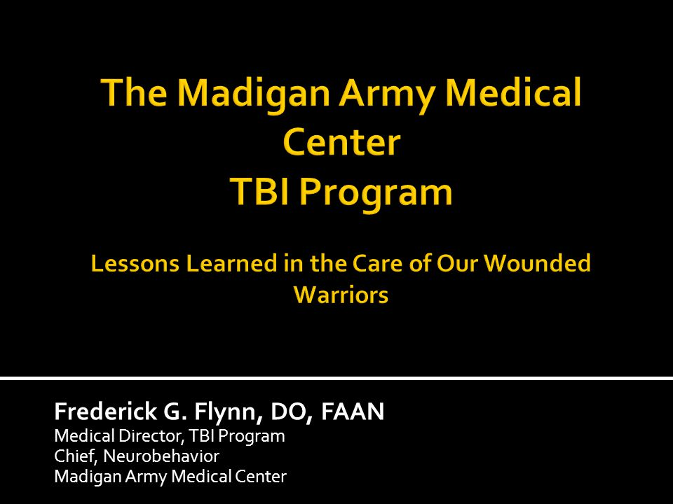 Frederick G. Flynn, DO, FAAN Medical Director, TBI Program Chief, Neurobehavior Madigan Army Medical Center
