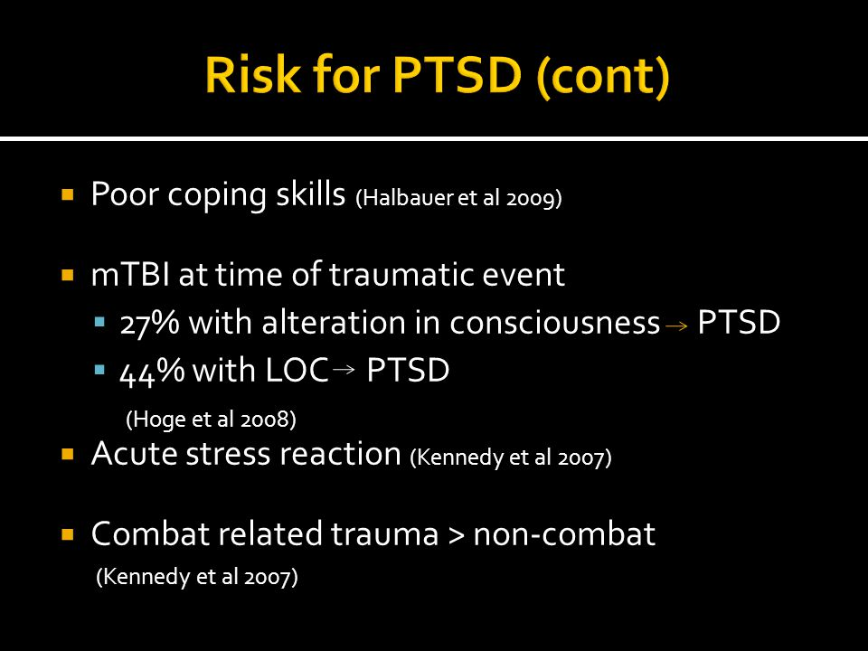  Poor coping skills (Halbauer et al 2009)  mTBI at time of traumatic event  27% with alteration in consciousness PTSD  44% with LOC PTSD (Hoge et