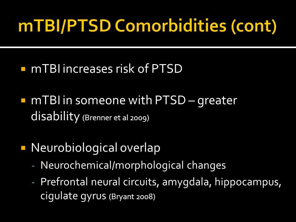  mTBI increases risk of PTSD  mTBI in someone with PTSD – greater disability (Brenner et al 2009)  Neurobiological overlap - Neurochemical/morpholo