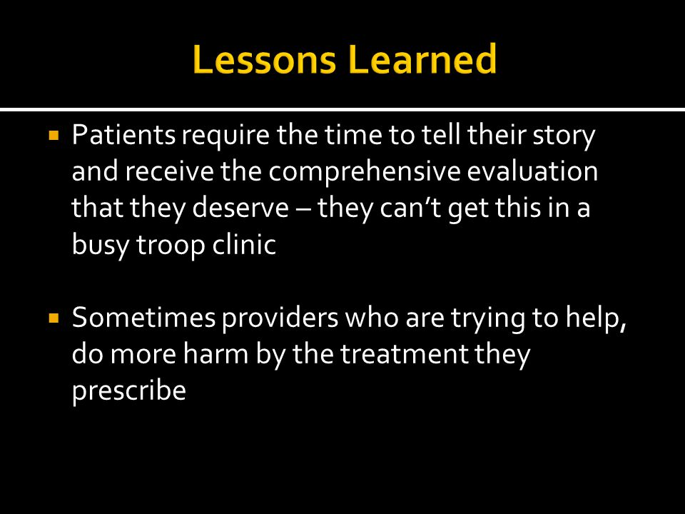  Patients require the time to tell their story and receive the comprehensive evaluation that they deserve – they can't get this in a busy troop clini