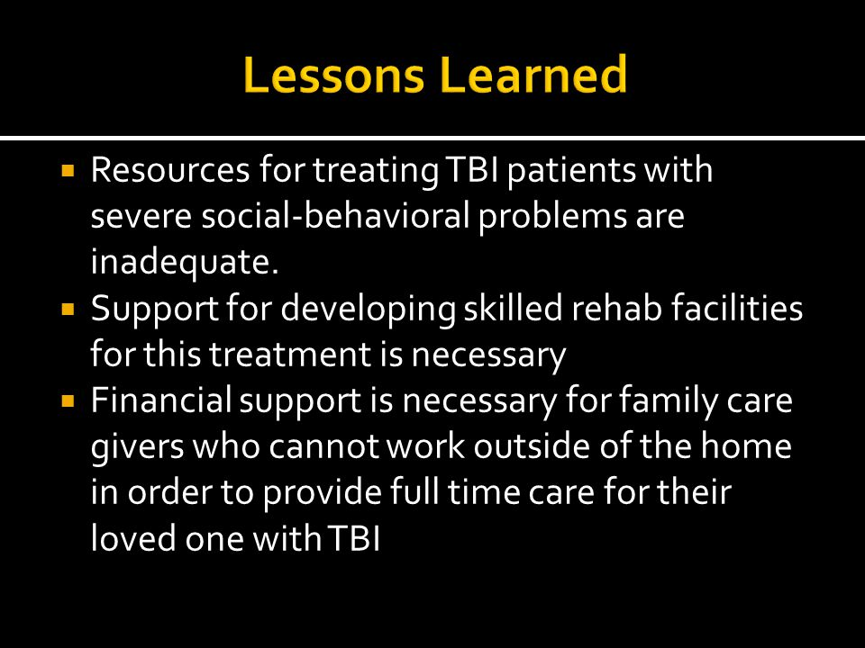  Resources for treating TBI patients with severe social-behavioral problems are inadequate.  Support for developing skilled rehab facilities for thi