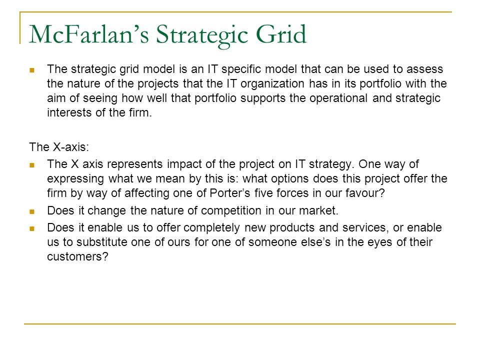 McFarlan's Strategic Grid The strategic grid model is an IT specific model that can be used to assess the nature of the projects that the IT organizat