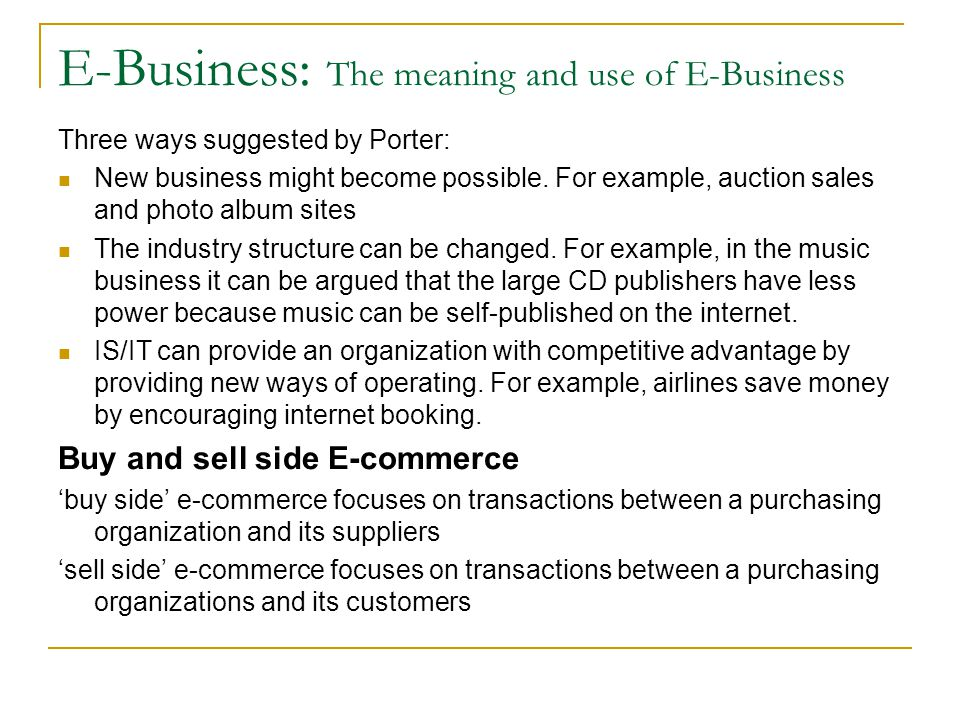 E-Business: The meaning and use of E-Business Three ways suggested by Porter: New business might become possible. For example, auction sales and photo