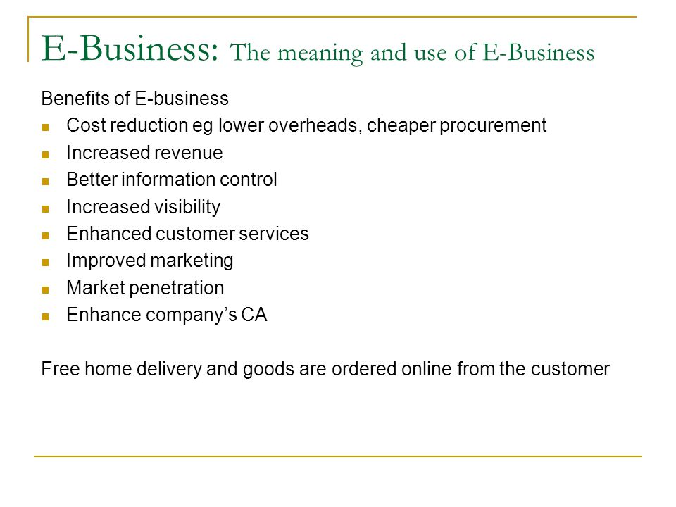 E-Business: The meaning and use of E-Business Benefits of E-business Cost reduction eg lower overheads, cheaper procurement Increased revenue Better i