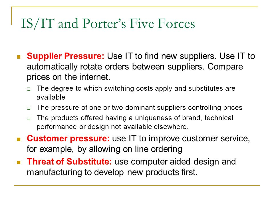 IT in Generic Strategies IT/IS and Porter's Generic Strategies if it is known which strategy an organization is currently using to promote their products and or services, it should be possible to define a role for IS to enhance that strategy  Overall cost leadership Driving down inventory levels, with the assistance of IT for supply chain planning and scheduling, can reduce costs  Differentiation Where the differentiation is by customization, CAD can reduce costs effectively.