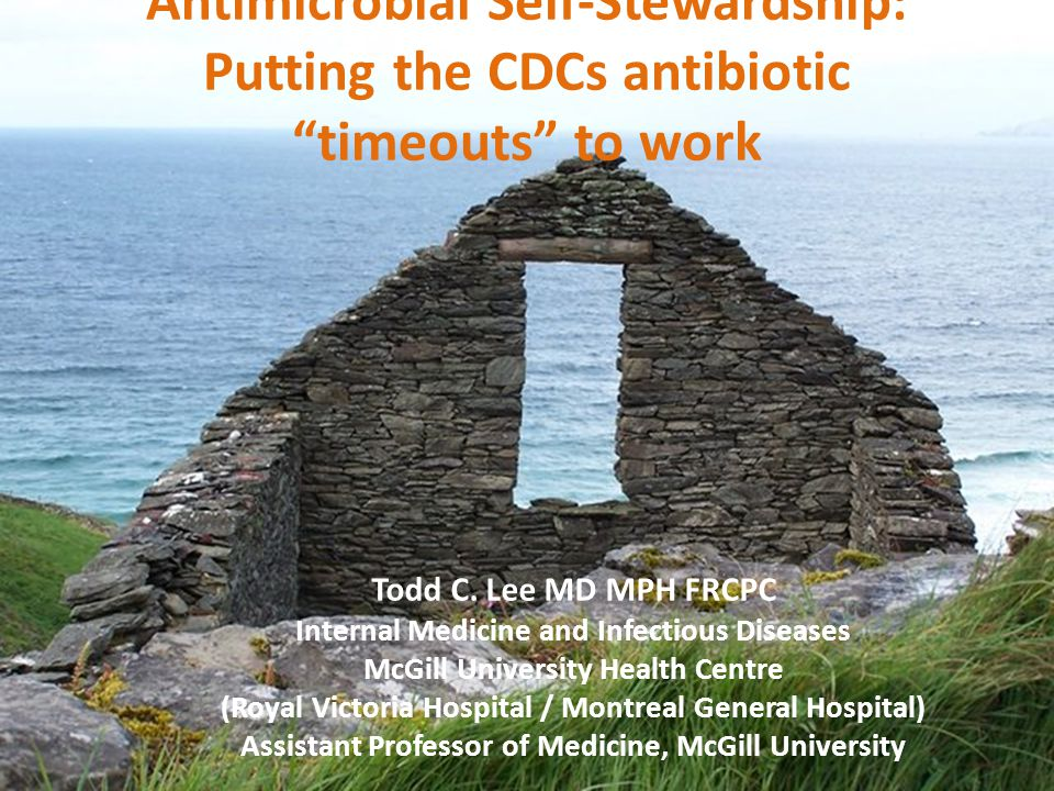 "Antimicrobial Self-Stewardship: Putting the CDCs antibiotic ""timeouts"" to work Todd C. Lee MD MPH FRCPC Internal Medicine and Infectious Diseases McGi"