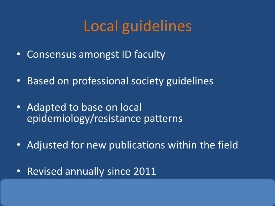 Local guidelines Consensus amongst ID faculty Based on professional society guidelines Adapted to base on local epidemiology/resistance patterns Adjus