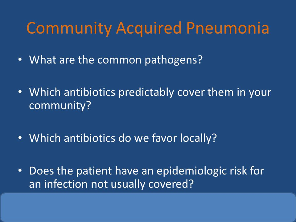 Community Acquired Pneumonia What are the common pathogens? Which antibiotics predictably cover them in your community? Which antibiotics do we favor