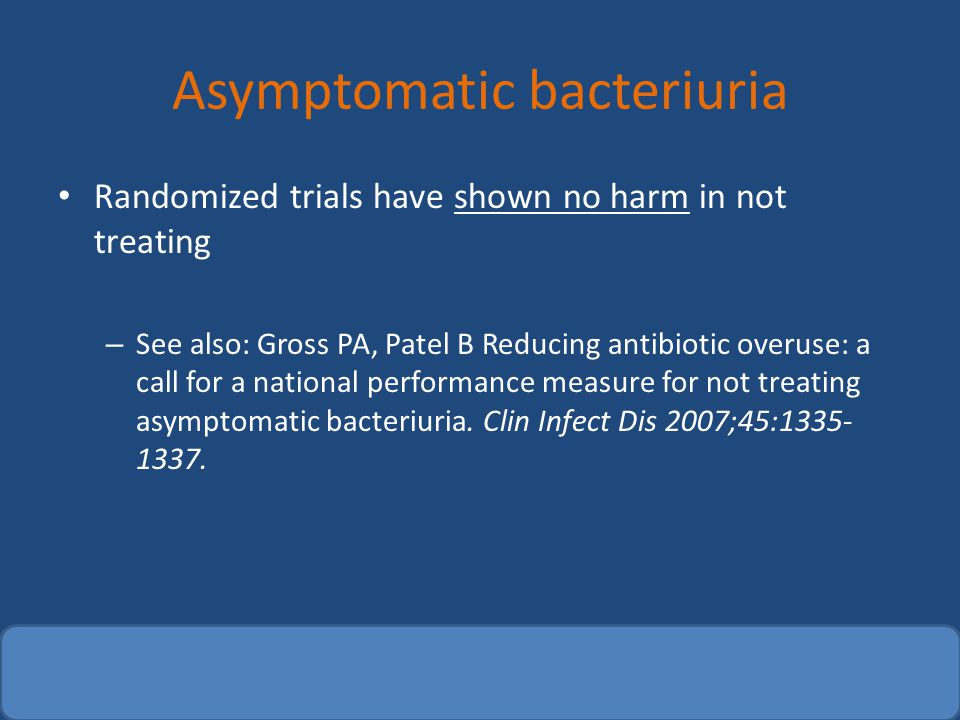 Asymptomatic bacteriuria Randomized trials have shown no harm in not treating – See also: Gross PA, Patel B Reducing antibiotic overuse: a call for a