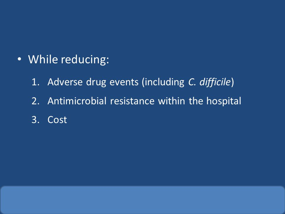 While reducing: 1.Adverse drug events (including C. difficile) 2.Antimicrobial resistance within the hospital 3.Cost