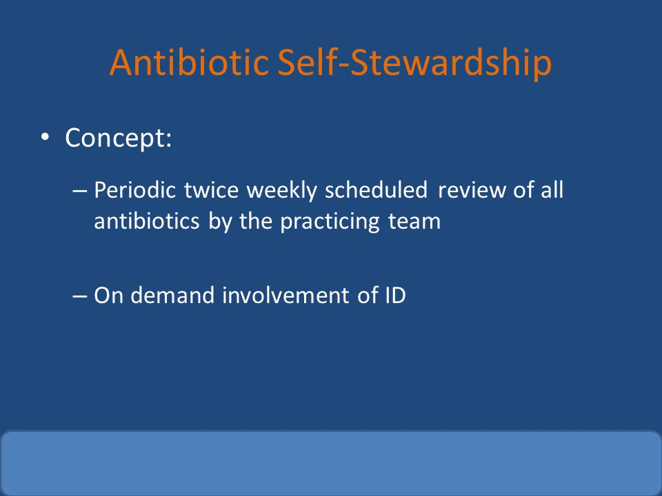Antibiotic Self-Stewardship Concept: – Periodic twice weekly scheduled review of all antibiotics by the practicing team – On demand involvement of ID
