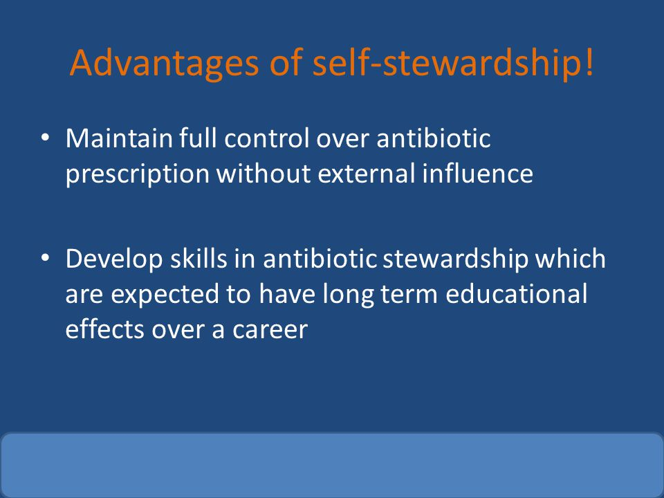 Advantages of self-stewardship! Maintain full control over antibiotic prescription without external influence Develop skills in antibiotic stewardship