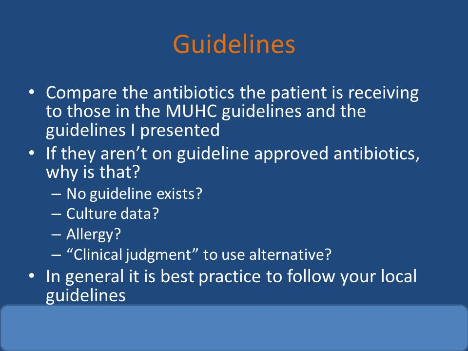 Guidelines Compare the antibiotics the patient is receiving to those in the MUHC guidelines and the guidelines I presented If they aren't on guideline