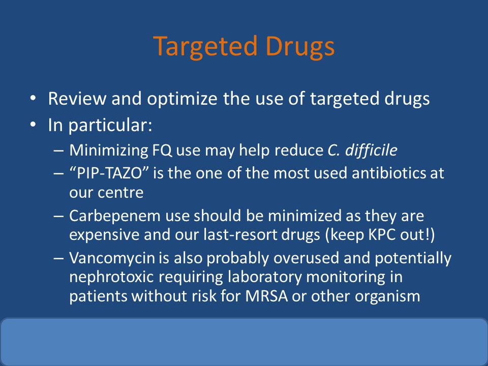 "Targeted Drugs Review and optimize the use of targeted drugs In particular: – Minimizing FQ use may help reduce C. difficile – ""PIP-TAZO"" is the one o"