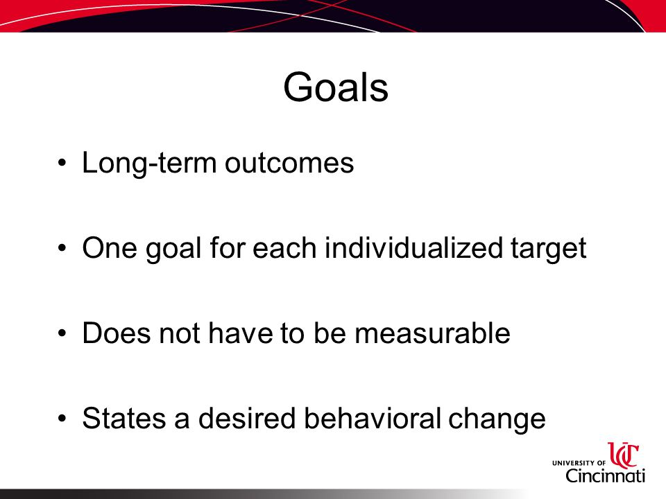 Goals Long-term outcomes One goal for each individualized target Does not have to be measurable States a desired behavioral change