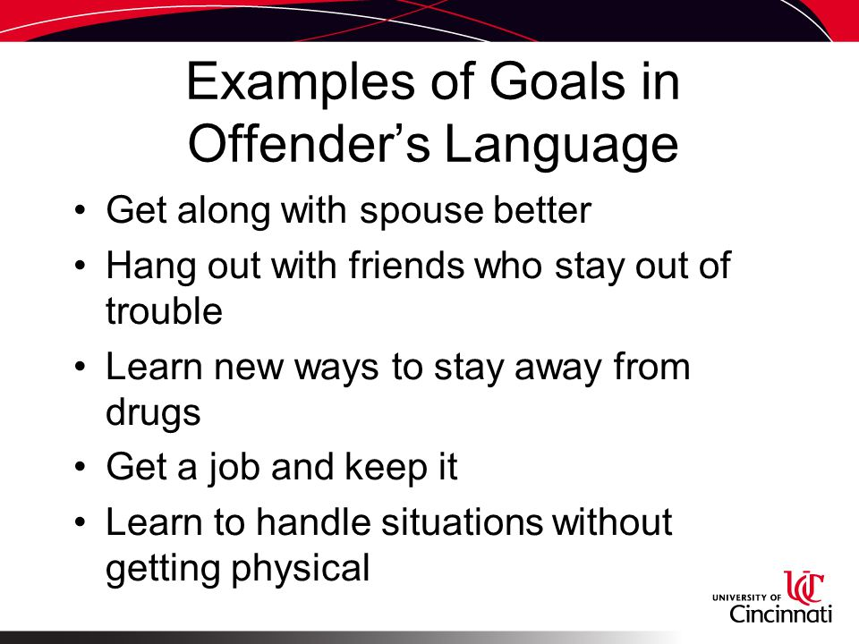 Examples of Goals in Offender's Language Get along with spouse better Hang out with friends who stay out of trouble Learn new ways to stay away from drugs Get a job and keep it Learn to handle situations without getting physical