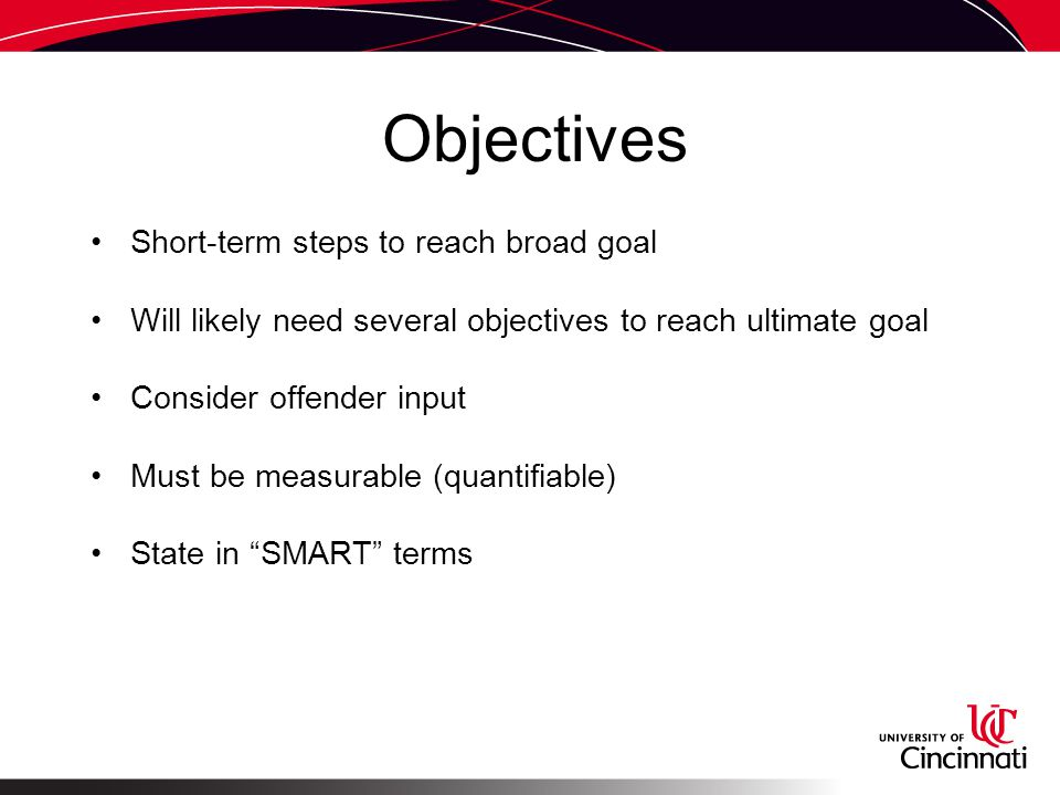 Objectives Short-term steps to reach broad goal Will likely need several objectives to reach ultimate goal Consider offender input Must be measurable (quantifiable) State in SMART terms