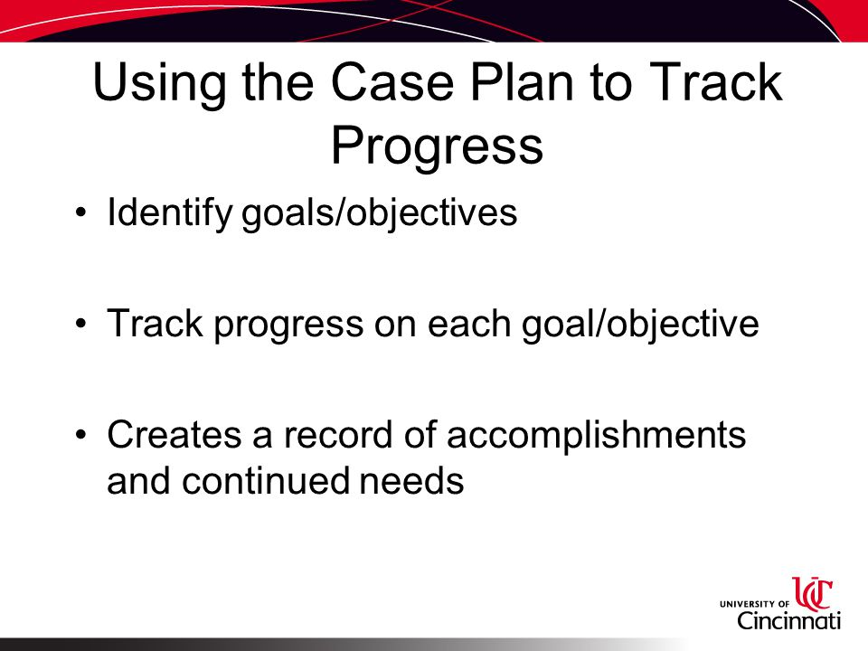 Using the Case Plan to Track Progress Identify goals/objectives Track progress on each goal/objective Creates a record of accomplishments and continued needs