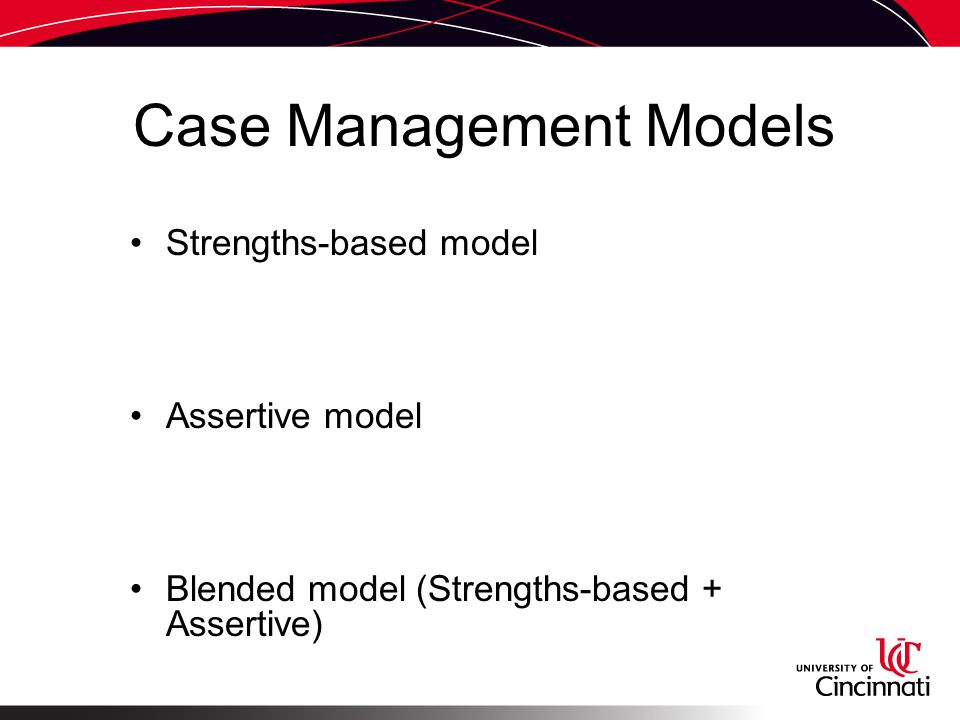 Case Management Models Strengths-based model Assertive model Blended model (Strengths-based + Assertive)