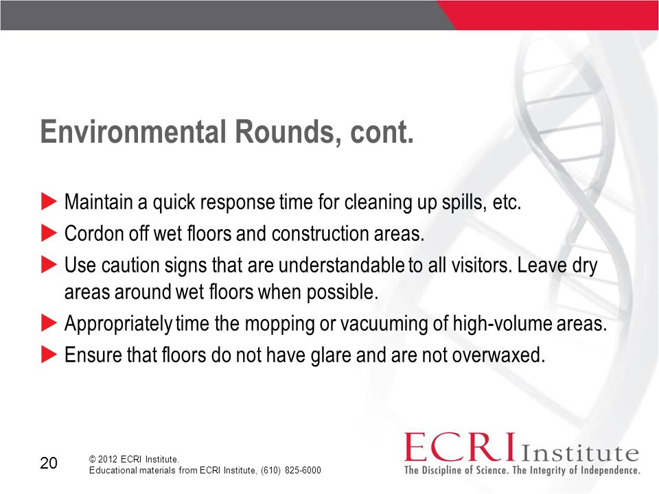 20 © 2012 ECRI Institute. Educational materials from ECRI Institute, (610) 825-6000 Environmental Rounds, cont.  Maintain a quick response time for c