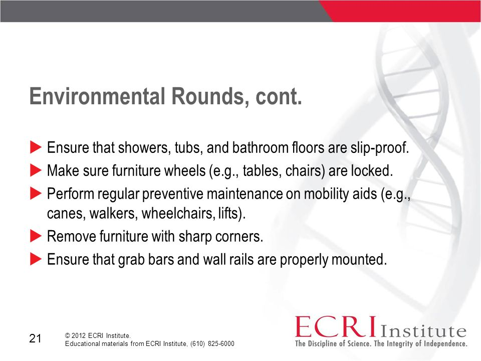 21 © 2012 ECRI Institute. Educational materials from ECRI Institute, (610) 825-6000 Environmental Rounds, cont.  Ensure that showers, tubs, and bathr