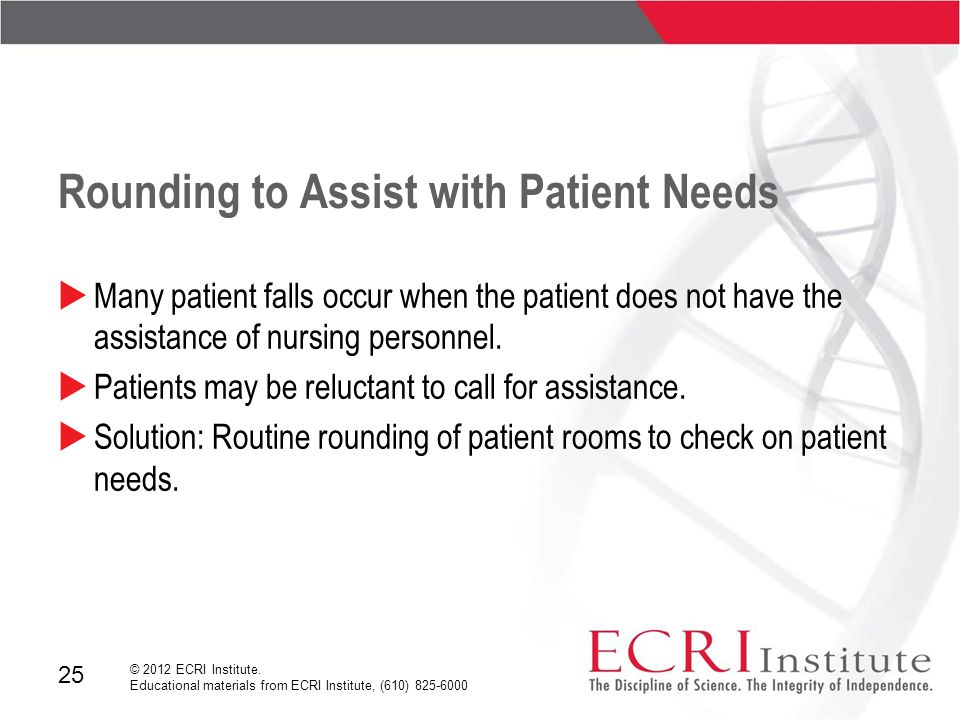 25 © 2012 ECRI Institute. Educational materials from ECRI Institute, (610) 825-6000 Rounding to Assist with Patient Needs  Many patient falls occur w