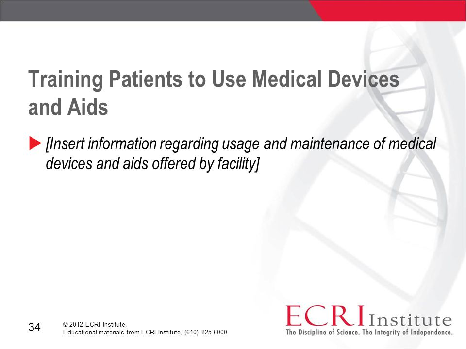 34 © 2012 ECRI Institute. Educational materials from ECRI Institute, (610) 825-6000 Training Patients to Use Medical Devices and Aids  [Insert inform