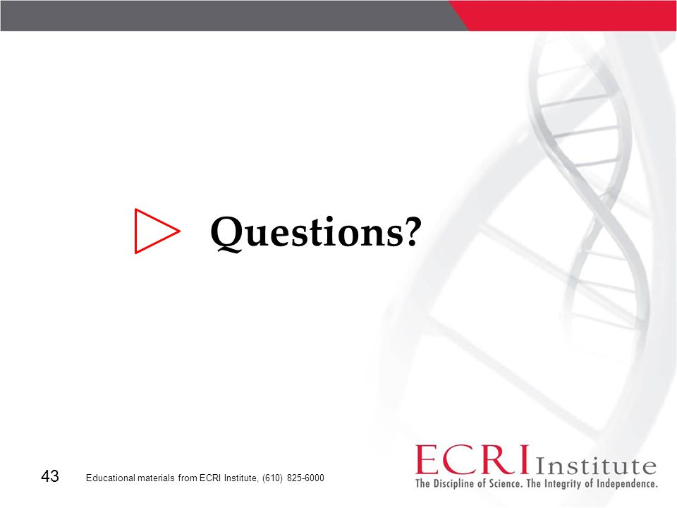 43 Educational materials from ECRI Institute, (610) 825-6000 Questions?