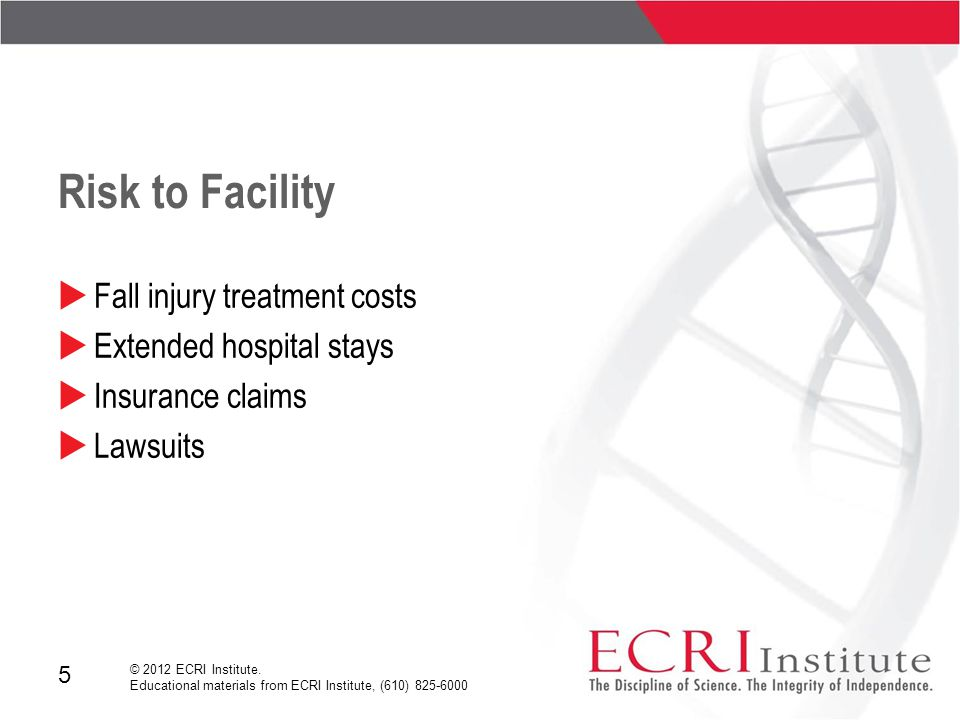 5 © 2012 ECRI Institute. Educational materials from ECRI Institute, (610) 825-6000 Risk to Facility  Fall injury treatment costs  Extended hospital
