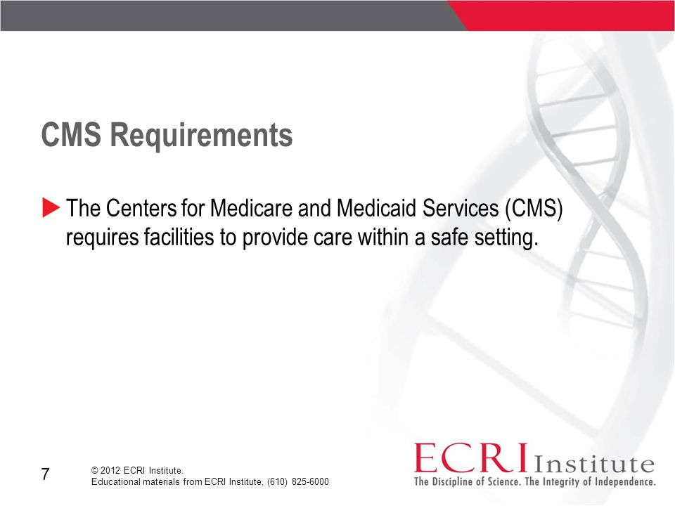 7 © 2012 ECRI Institute. Educational materials from ECRI Institute, (610) 825-6000 CMS Requirements  The Centers for Medicare and Medicaid Services (