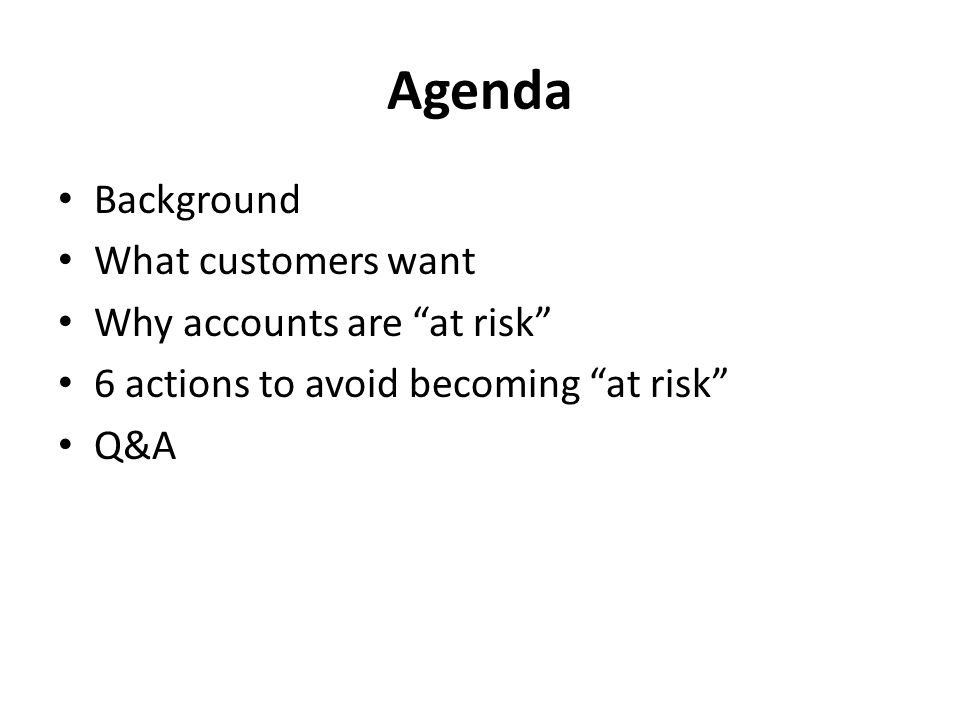Agenda Background What customers want Why accounts are at risk 6 actions to avoid becoming at risk Q&A