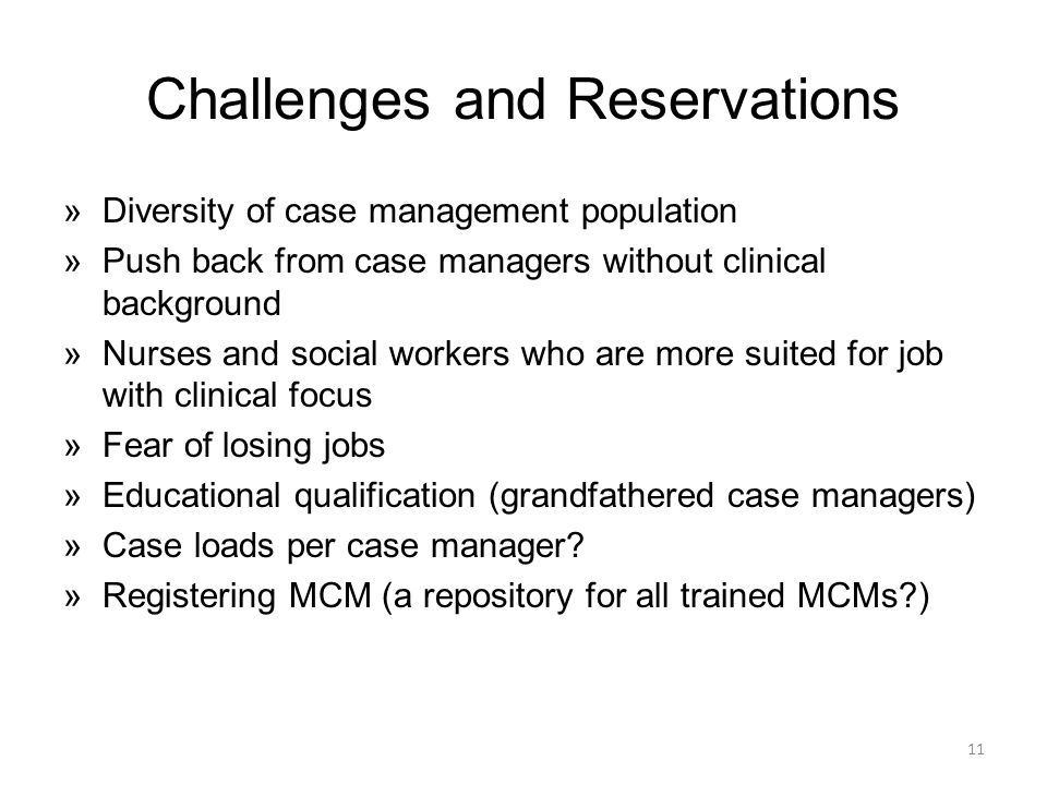 Challenges and Reservations »Diversity of case management population »Push back from case managers without clinical background »Nurses and social workers who are more suited for job with clinical focus »Fear of losing jobs »Educational qualification (grandfathered case managers) »Case loads per case manager.