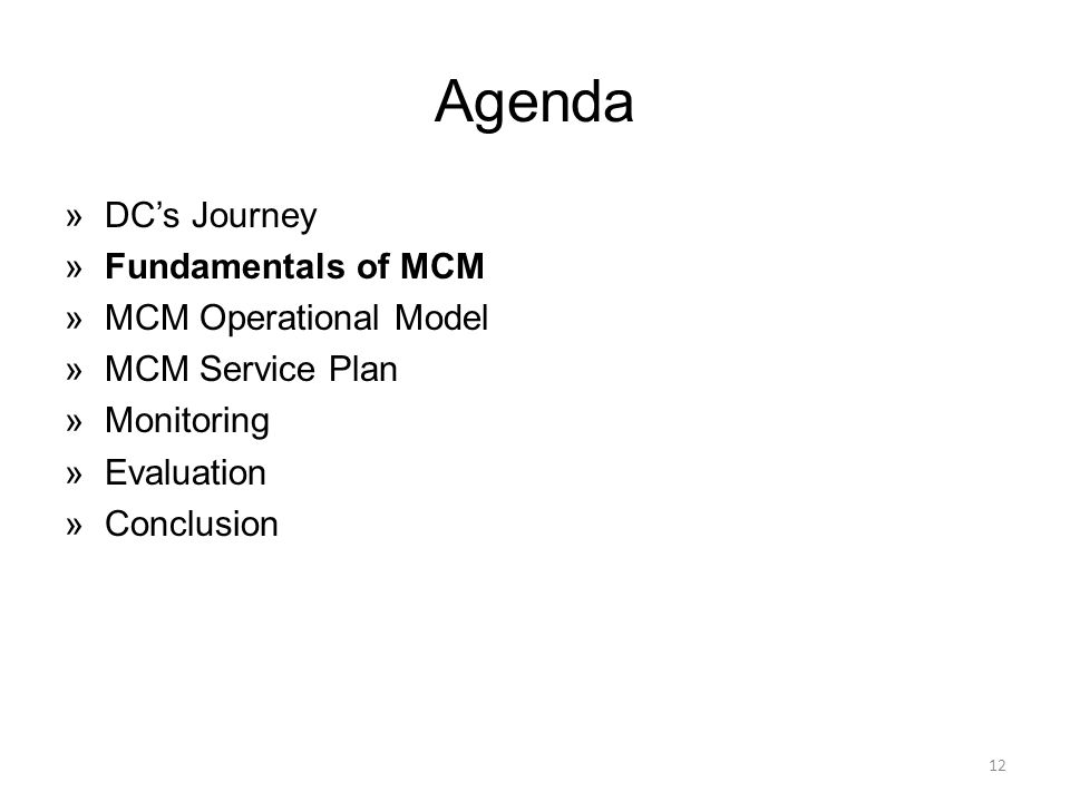 Agenda »DC's Journey »Fundamentals of MCM »MCM Operational Model »MCM Service Plan »Monitoring »Evaluation »Conclusion 12