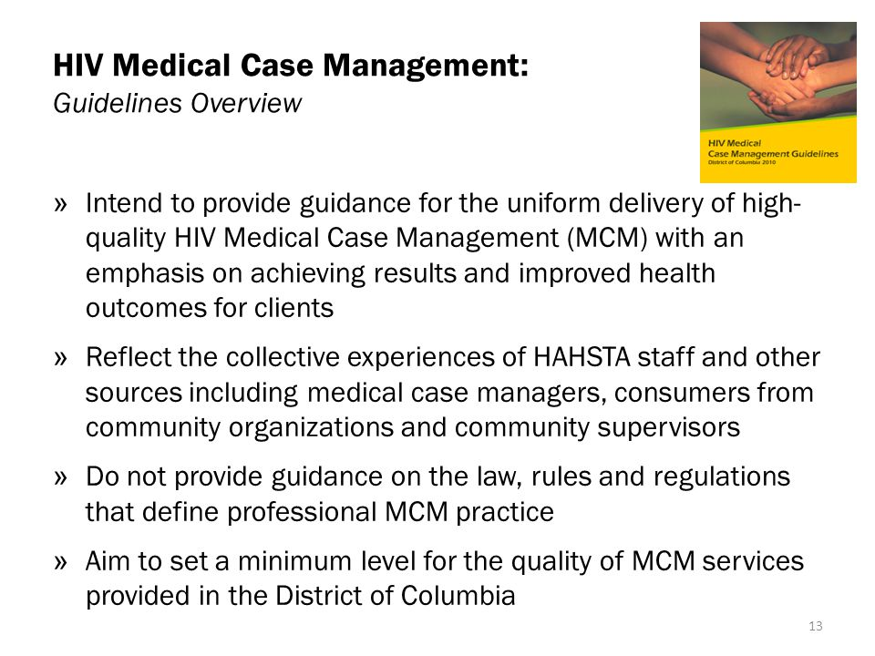 HIV Medical Case Management: Guidelines Overview » Intend to provide guidance for the uniform delivery of high- quality HIV Medical Case Management (MCM) with an emphasis on achieving results and improved health outcomes for clients » Reflect the collective experiences of HAHSTA staff and other sources including medical case managers, consumers from community organizations and community supervisors » Do not provide guidance on the law, rules and regulations that define professional MCM practice » Aim to set a minimum level for the quality of MCM services provided in the District of Columbia 13