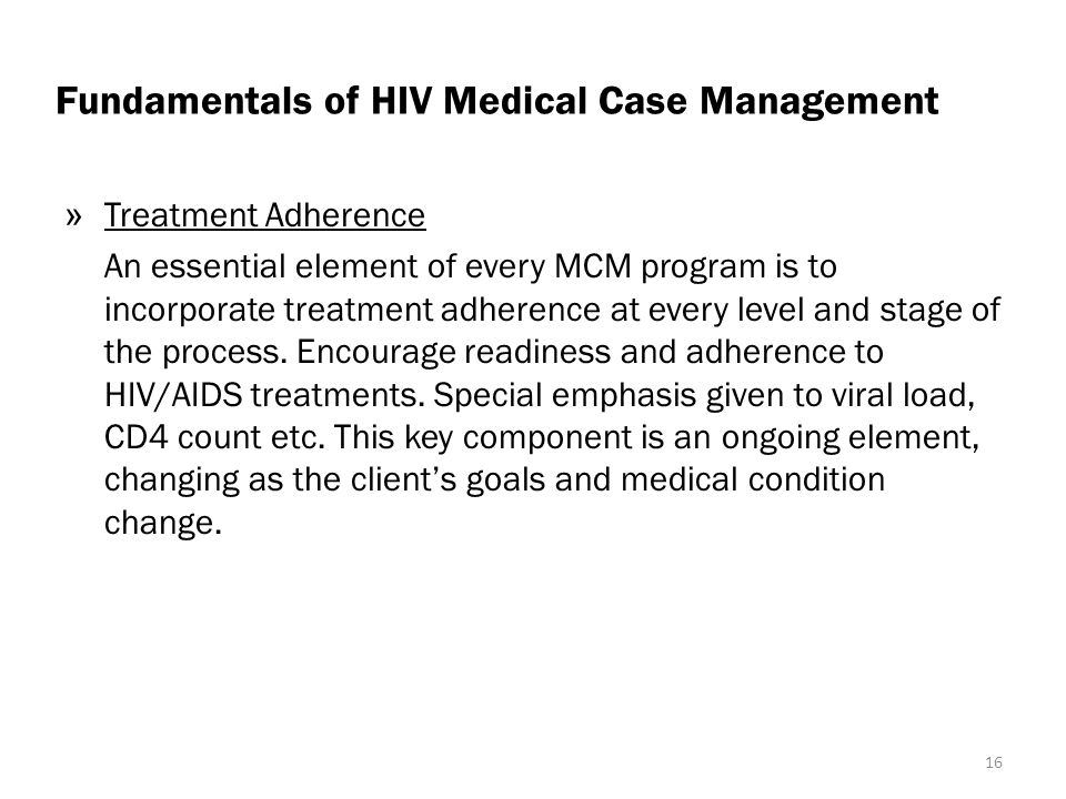 Fundamentals of HIV Medical Case Management » Treatment Adherence An essential element of every MCM program is to incorporate treatment adherence at every level and stage of the process.