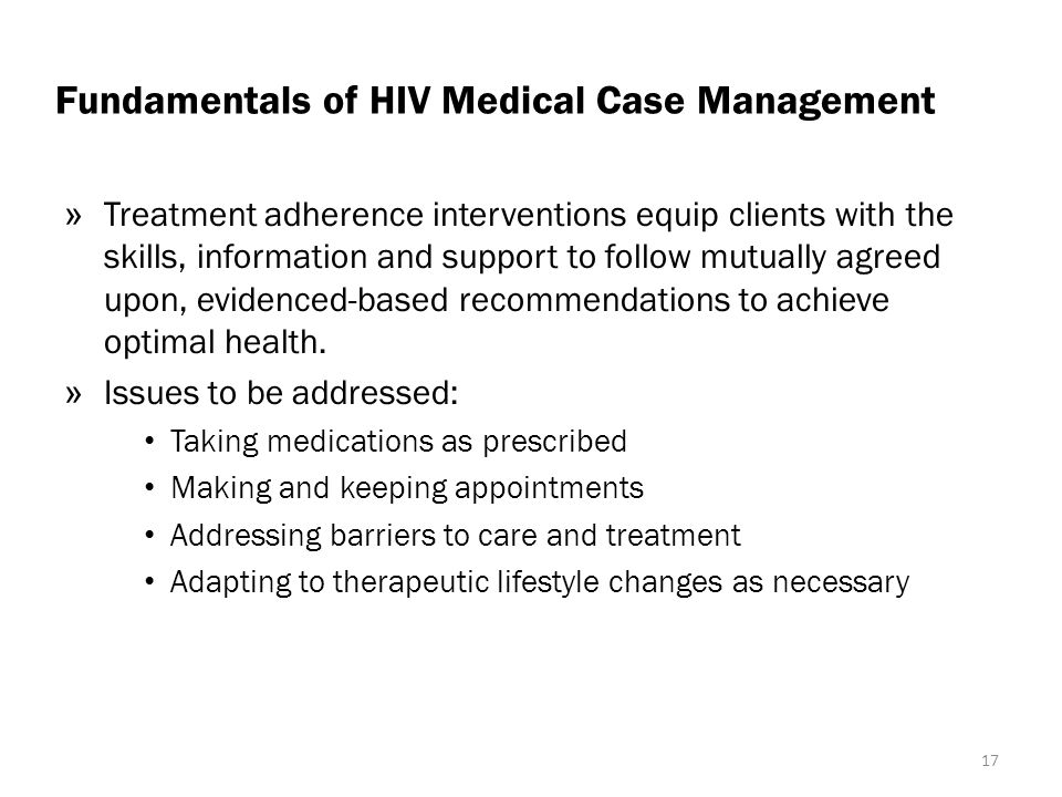 Fundamentals of HIV Medical Case Management » Treatment adherence interventions equip clients with the skills, information and support to follow mutually agreed upon, evidenced-based recommendations to achieve optimal health.