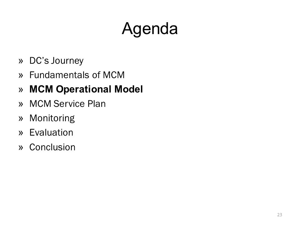 Agenda » DC's Journey » Fundamentals of MCM »MCM Operational Model » MCM Service Plan » Monitoring » Evaluation » Conclusion 23
