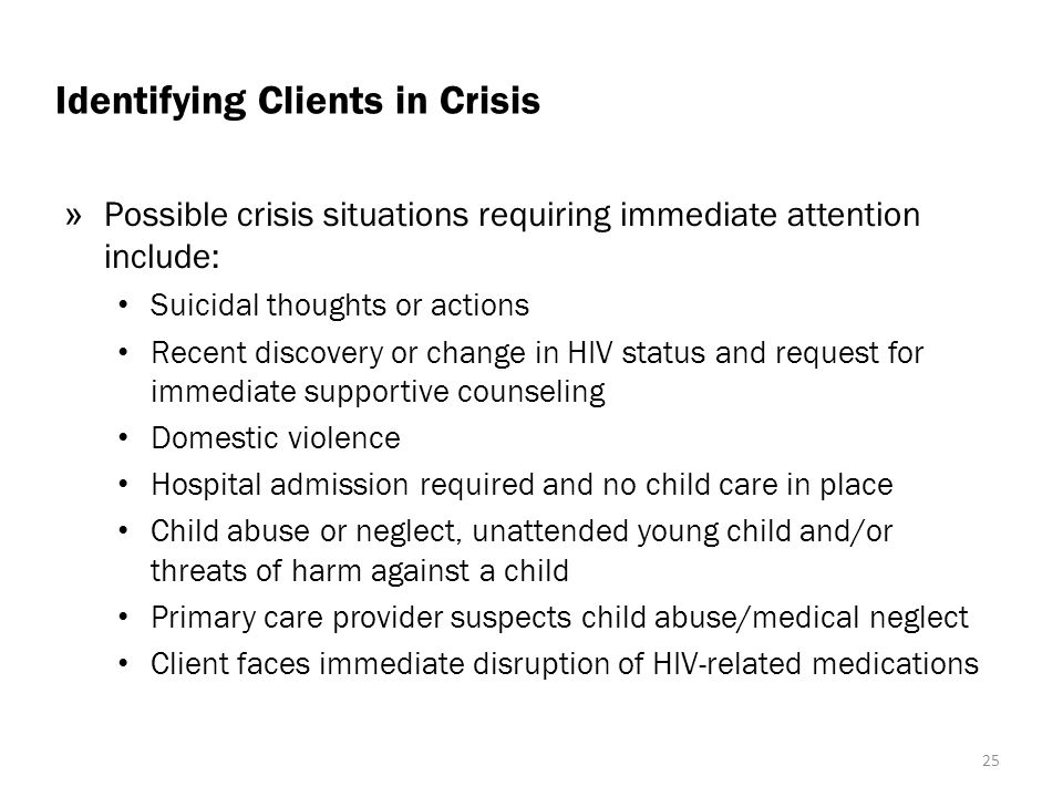 Identifying Clients in Crisis » Possible crisis situations requiring immediate attention include: Suicidal thoughts or actions Recent discovery or change in HIV status and request for immediate supportive counseling Domestic violence Hospital admission required and no child care in place Child abuse or neglect, unattended young child and/or threats of harm against a child Primary care provider suspects child abuse/medical neglect Client faces immediate disruption of HIV-related medications 25