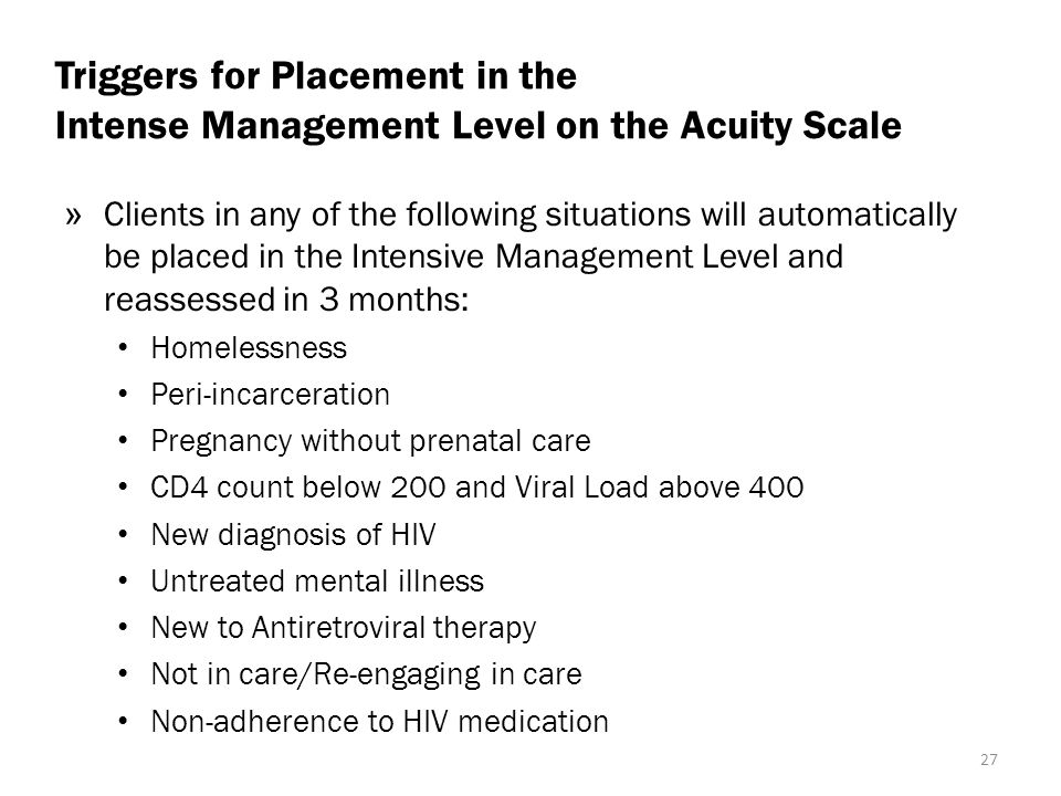 Triggers for Placement in the Intense Management Level on the Acuity Scale » Clients in any of the following situations will automatically be placed in the Intensive Management Level and reassessed in 3 months: Homelessness Peri-incarceration Pregnancy without prenatal care CD4 count below 200 and Viral Load above 400 New diagnosis of HIV Untreated mental illness New to Antiretroviral therapy Not in care/Re-engaging in care Non-adherence to HIV medication 27