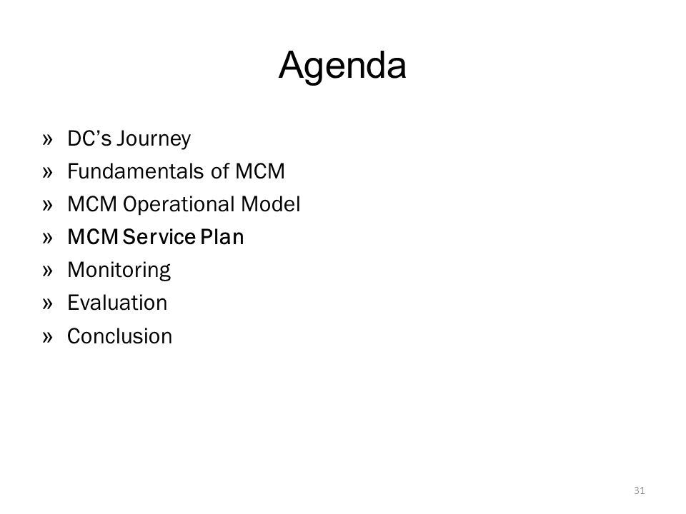 Agenda » DC's Journey » Fundamentals of MCM » MCM Operational Model » MCM Service Plan » Monitoring » Evaluation » Conclusion 31