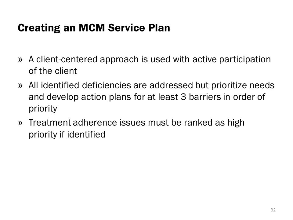 Creating an MCM Service Plan » A client-centered approach is used with active participation of the client » All identified deficiencies are addressed but prioritize needs and develop action plans for at least 3 barriers in order of priority » Treatment adherence issues must be ranked as high priority if identified 32