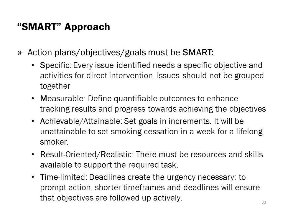 SMART Approach » Action plans/objectives/goals must be SMART: Specific: Every issue identified needs a specific objective and activities for direct intervention.