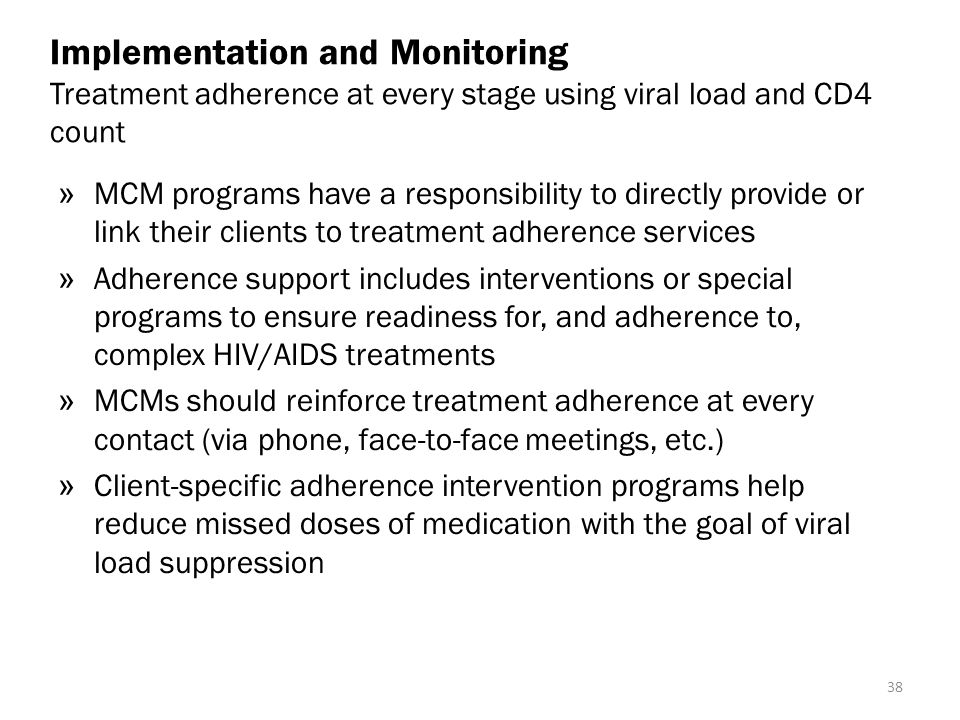 Implementation and Monitoring Treatment adherence at every stage using viral load and CD4 count » MCM programs have a responsibility to directly provide or link their clients to treatment adherence services » Adherence support includes interventions or special programs to ensure readiness for, and adherence to, complex HIV/AIDS treatments » MCMs should reinforce treatment adherence at every contact (via phone, face-to-face meetings, etc.) » Client-specific adherence intervention programs help reduce missed doses of medication with the goal of viral load suppression 38