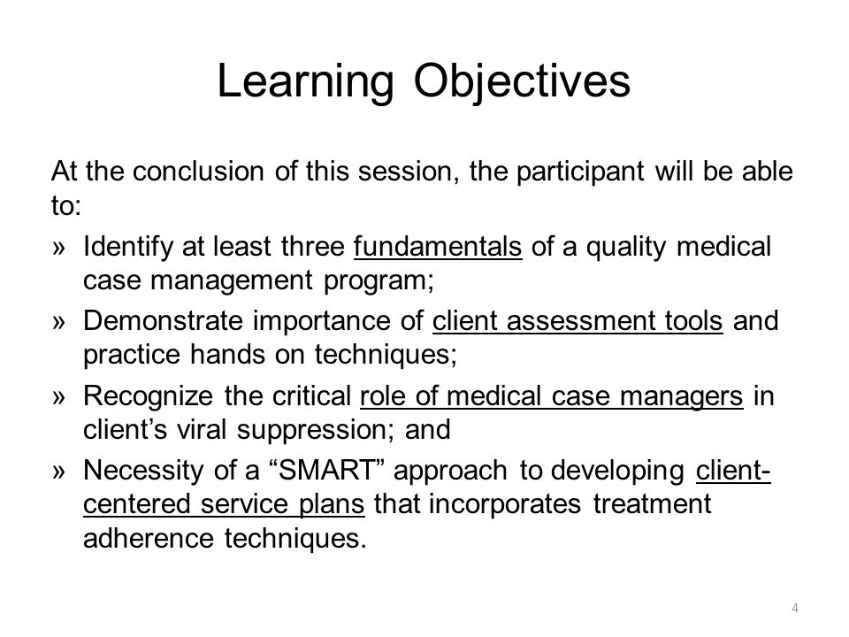 Learning Objectives At the conclusion of this session, the participant will be able to: »Identify at least three fundamentals of a quality medical case management program; »Demonstrate importance of client assessment tools and practice hands on techniques; »Recognize the critical role of medical case managers in client's viral suppression; and »Necessity of a SMART approach to developing client- centered service plans that incorporates treatment adherence techniques.