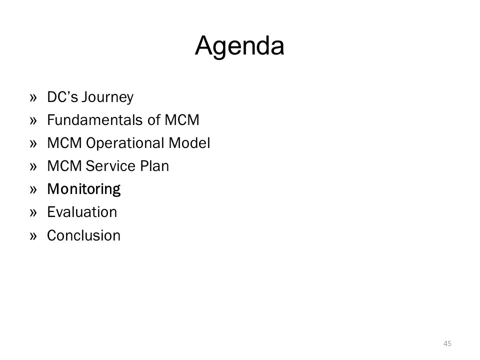 Agenda » DC's Journey » Fundamentals of MCM » MCM Operational Model » MCM Service Plan » Monitoring » Evaluation » Conclusion 45