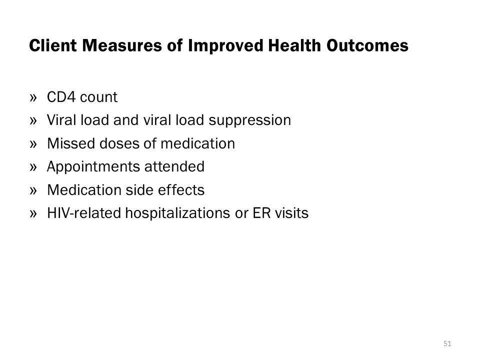 Client Measures of Improved Health Outcomes » CD4 count » Viral load and viral load suppression » Missed doses of medication » Appointments attended » Medication side effects » HIV-related hospitalizations or ER visits 51