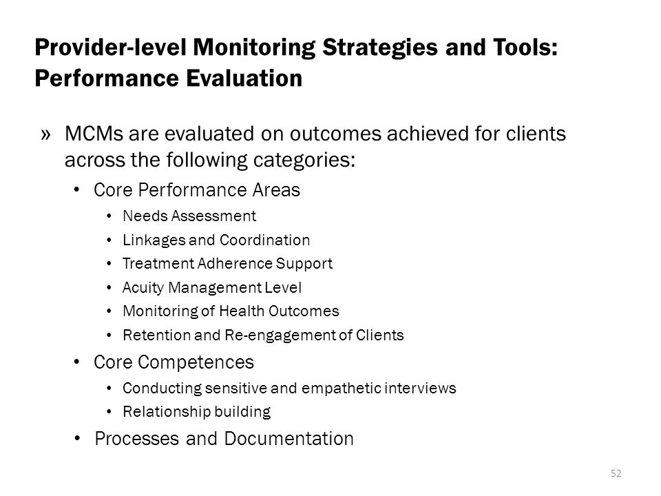 Provider-level Monitoring Strategies and Tools: Performance Evaluation » MCMs are evaluated on outcomes achieved for clients across the following categories: Core Performance Areas Needs Assessment Linkages and Coordination Treatment Adherence Support Acuity Management Level Monitoring of Health Outcomes Retention and Re-engagement of Clients Core Competences Conducting sensitive and empathetic interviews Relationship building Processes and Documentation 52