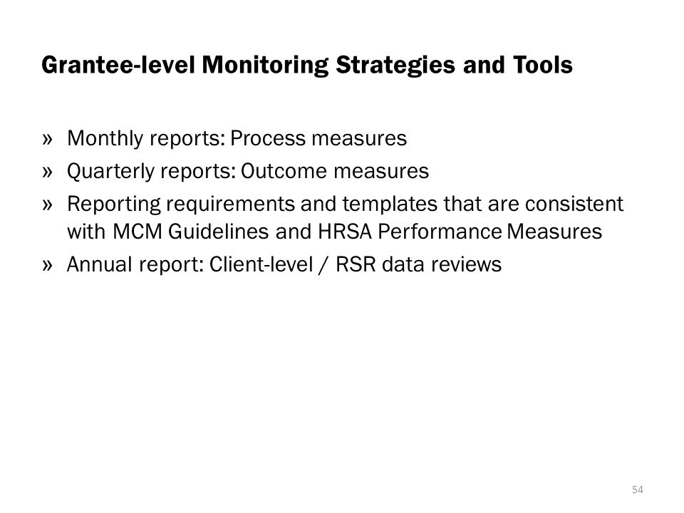 Grantee-level Monitoring Strategies and Tools » Monthly reports: Process measures » Quarterly reports: Outcome measures » Reporting requirements and templates that are consistent with MCM Guidelines and HRSA Performance Measures » Annual report: Client-level / RSR data reviews 54