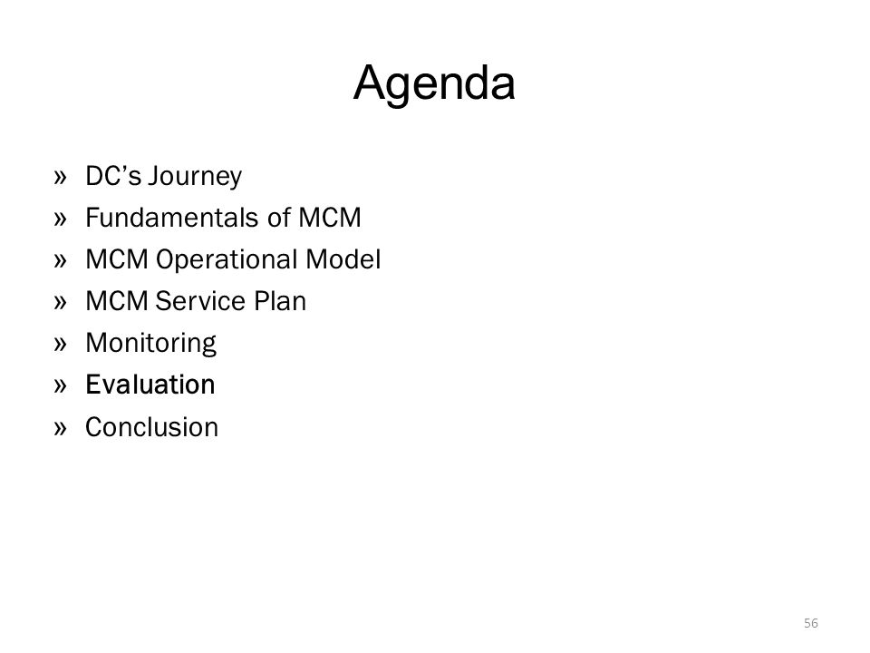 Agenda » DC's Journey » Fundamentals of MCM » MCM Operational Model » MCM Service Plan » Monitoring » Evaluation » Conclusion 56