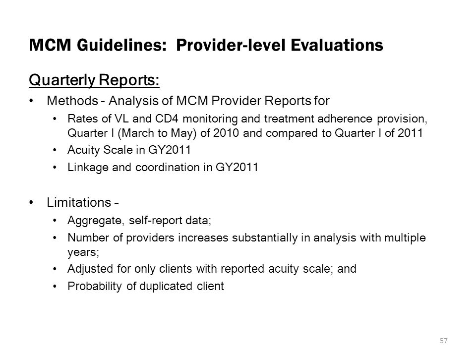 MCM Guidelines: Provider-level Evaluations Quarterly Reports: Methods - Analysis of MCM Provider Reports for Rates of VL and CD4 monitoring and treatment adherence provision, Quarter I (March to May) of 2010 and compared to Quarter I of 2011 Acuity Scale in GY2011 Linkage and coordination in GY2011 Limitations – Aggregate, self-report data; Number of providers increases substantially in analysis with multiple years; Adjusted for only clients with reported acuity scale; and Probability of duplicated client 57